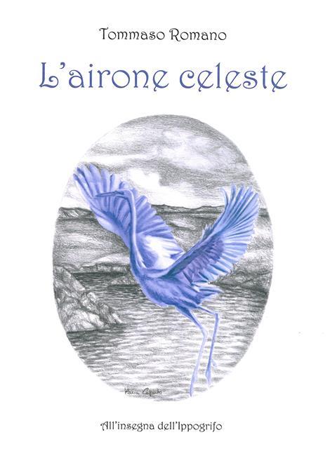 """Tommaso Romano, """"L'airone celeste"""" (Ed. All'Insegna dell'Ippogrifo)"""