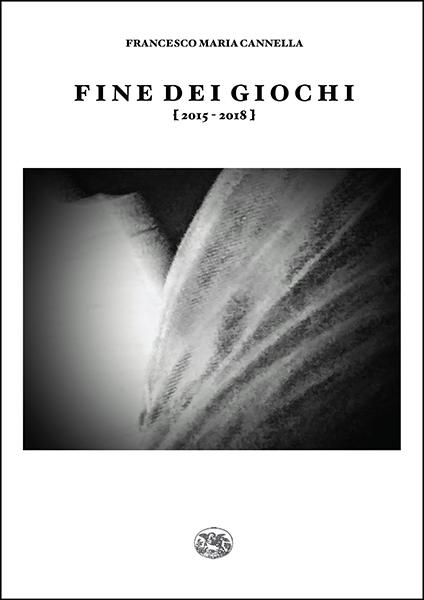 """""""Sulla destrezza. Sul corpo"""" Introduzione di Aldo Gerbino a """"Fine dei giochi [ 2015 - 2018 ]"""" di Francesco Maria Cannella (Ed. All'Insegna dell'Ippogrifo)"""