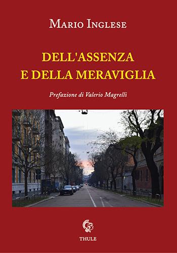 """Mario Inglese, """"Dell'assenza e della meraviglia"""" (Ed. Thule) - di Guglielmo Peralta"""
