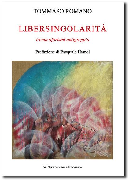 """Tommaso Romano, """"Libersingolarità - trenta aforismi antigreppia"""" (Ed. All'insegna dell'Ippogrifo) - di Ferdinando Bergamaschi"""